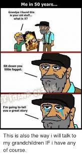 Fagget Meme - me in 50 years grandpa i found this is your old stuff what is it
