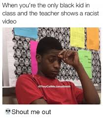 Black Kid Memes - when you re the only black kid in class and the teacher shows a
