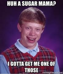Sugar Mama Meme - huh a sugar mama i gotta get me one of those bad luck brian