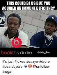 Dr Dre Meme - this could be us but you aouiredanimmune deficiency beats by drdre