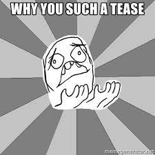 Tease Meme - why you such a tease whyyy meme generator