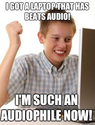 Audiophile Meme - i got a laptop that has beats audio i m such an audiophile now