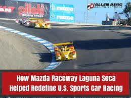 mazda u how mazda raceway laguna seca helped redefine u s sports car racing