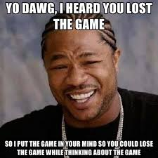 Meme The Game - yo dawg i heard you lost the game so i put the game in your mind so