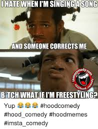 Funny Hood Memes - i hate when itm singing song and someone corrects me medyo btch