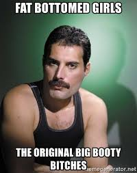 Big Booty Bitches Meme - fat bottomed girls the original big booty bitches freddie