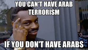 Arabs Meme - you can t have arab terrorism if you don t have arabs can t x if y