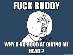Fuck Buddy Meme - fuck buddy why u no good at giving me head y u no meme generator