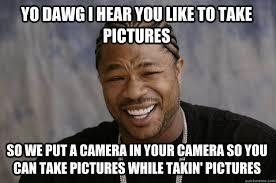 Meme Camera - yo dawg i hear you like to take pictures so we put a camera in