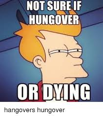 Not Sure If Meme - not sure if hungover or dying hangovers hungover hangover meme on