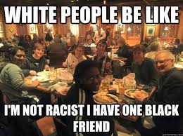 White People Be Like Memes - white people be like i m not racist i have one black friend racist
