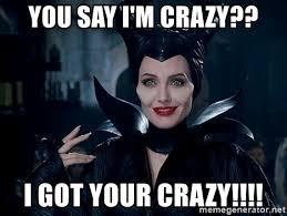 Your Crazy Meme - you say i m crazy i got your crazy maleficent bitch meme