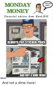 Tell Me More Memes - i tell you monday what money financial a d vices from hank hill