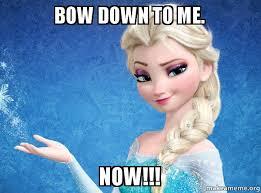 Bow Down Meme - bow down to me now elsa from frozen make a meme