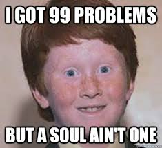 99 Problems Meme - i got 99 problems but a soul ain t one over confident ginger
