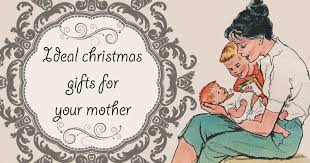 christmas gifts for mothers ideal christmas gifts for your