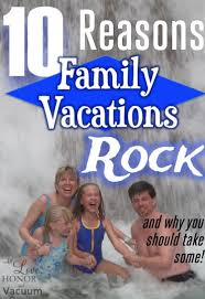 top 10 reasons family vacations rock and why you should take more of