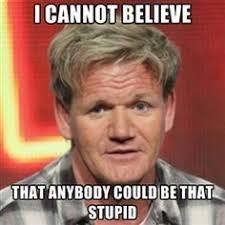 Ramsay Meme - gordon ramsay meme stupid ramsay best of the funny meme