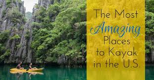 most amazing places in the us most amazing places to kayak in the u s