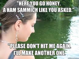 Sammich Meme - here you go honey a ham sammich like you asked please don t hit