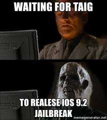 Jailbreak Meme - waiting for taig to realese ios 9 2 jailbreak waiting for meme