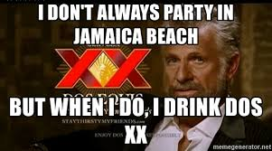 Dos Xx Memes - i don t always party in jamaica beach but when i do i drink dos xx