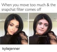 Kylie Jenner Meme - when you move too much the snapchat filter comes off kyliejenner