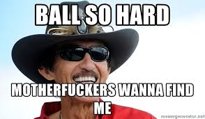 Ball So Hard Meme - ball so hard motherfuckers wanna find me richard petty meme