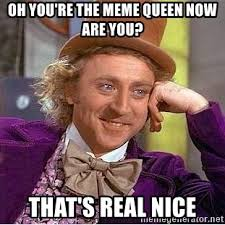 Meme Queen - oh you re the meme queen now are you that s real nice willy wonka