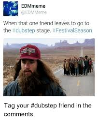 edmmeme meme when that one friend leaves to go to the dubstep stage