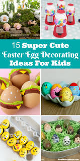 kids easter eggs 15 easter egg decorating ideas for kids money