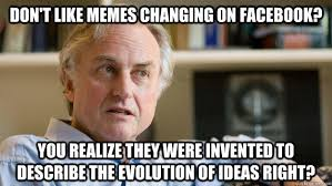 Who Invented Memes - don t like memes changing on facebook you realize they were