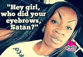 Eyebrow Meme - girl fix your eyebrows ghetto red hot