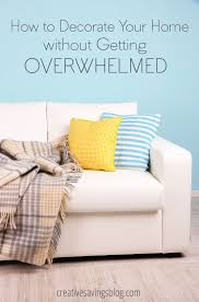 Decorate Your Home How To Decorate Your Home Without Getting Overwhelmed