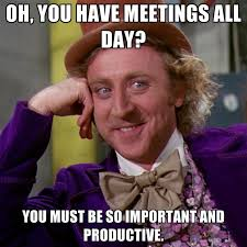 All Day Meme - oh you have meetings all day you must be so important and