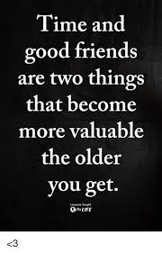 Fake Friends Memes - time and good friends are two things that become more valuable the