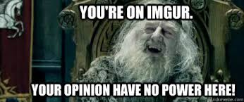You Have No Power Meme - you re on imgur your opinion have no power here you have no