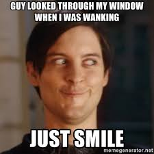 Wanking Memes - guy looked through my window when i was wanking just smile peter