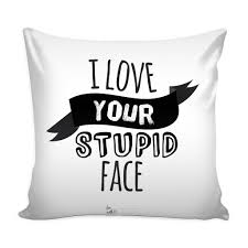 Loves Quotes For Him by I Love Your Stupid Face U0027 Love Quotes For Him White Pillow Cover
