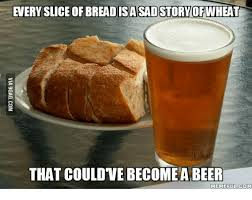 Funny Beer Memes - everysliceofbreadisassadstory ofwheat that couldve become a beer