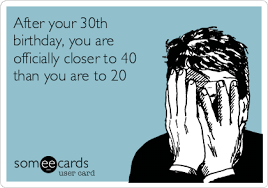 after your 30th birthday you are officially closer to 40 than you