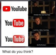 Memes Youtube - youtube tube youtube i prefer the real youtube you i said the real