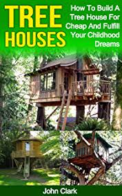 building your own tree house how to build a house amazon com how to build a treehouse a beginner s guide to
