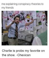 Charlie Meme - me explaining conspiracy theories to my friends charlie is probs