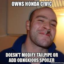 Honda Civic Memes - owns honda civic doesn t modify tailpipe or add obnoxious spoiler