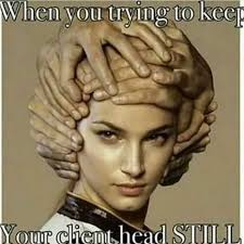 Cosmetology Memes - actually just never stop moving around hairstylists pissed and