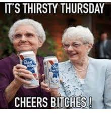 Thirsty Bitches Meme - it s thirsty thursday cheers bitches meme on conservative memes