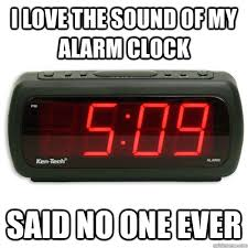 Alarm Clock Meme - i love the sound of my alarm clock said no one ever alarm clock