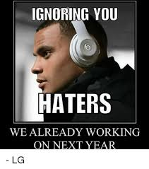 Hater Meme - ignoring you haters we already working on next year lg meme on me me