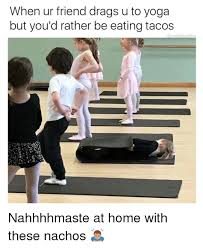 Yoga Meme - when ur friend drags u to yoga but you d rather be eating tacos